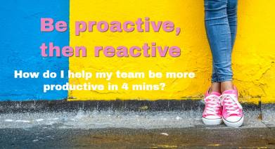 Be proactive then reactive
